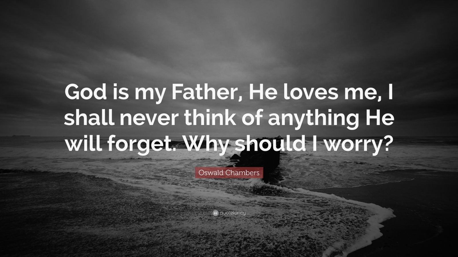 "Oswald Chambers Quote: ""God is my Father, He loves me, I shall never think of anything He will forget. Why should I worry?"""