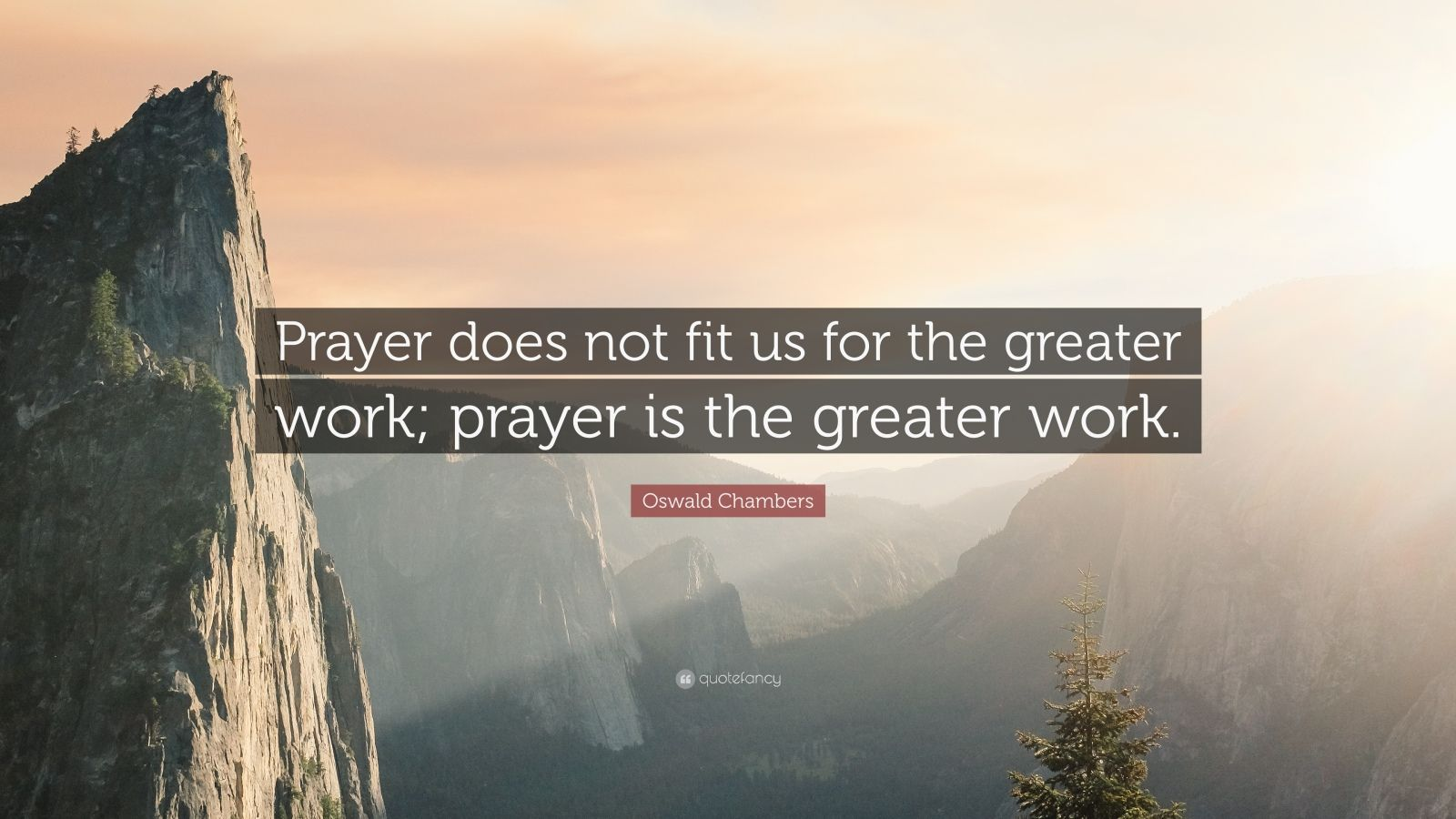 "Oswald Chambers Quote: ""Prayer does not fit us for the greater work; prayer is the greater work."""