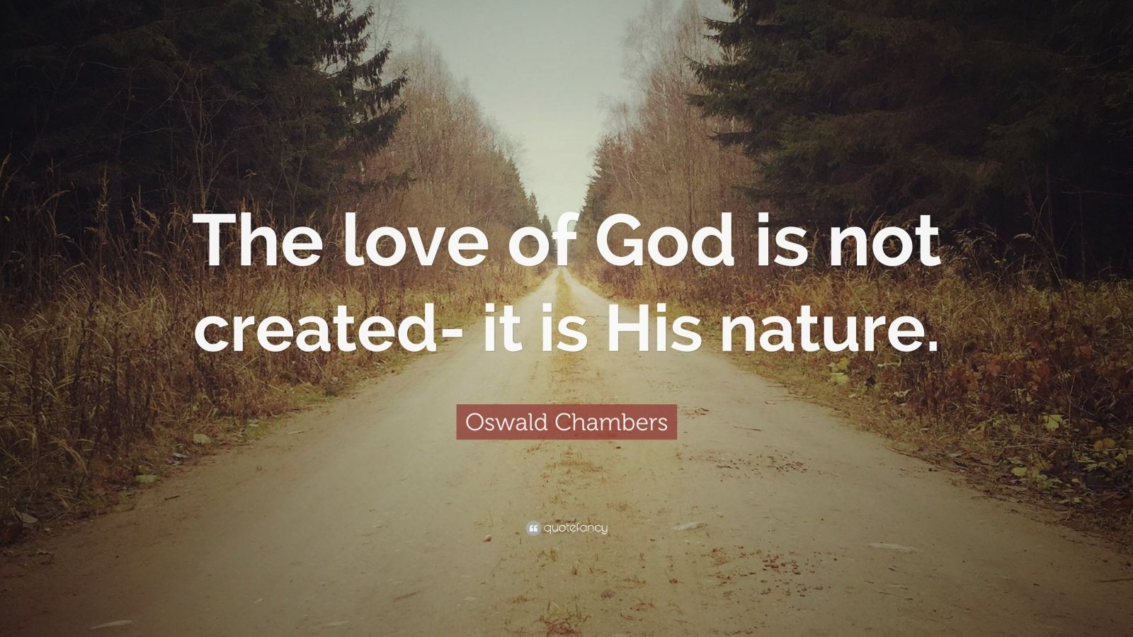 "Oswald Chambers Quote: ""The love of God is not created- it is His nature."""