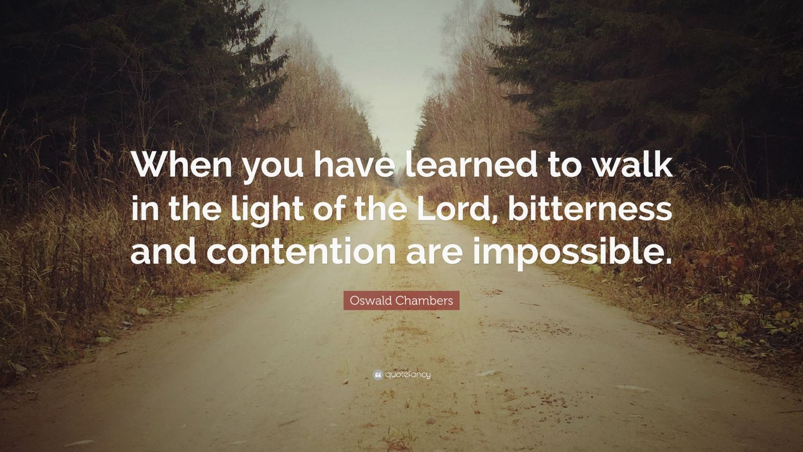 "Oswald Chambers Quote: ""When you have learned to walk in the light of the Lord, bitterness and contention are impossible."""