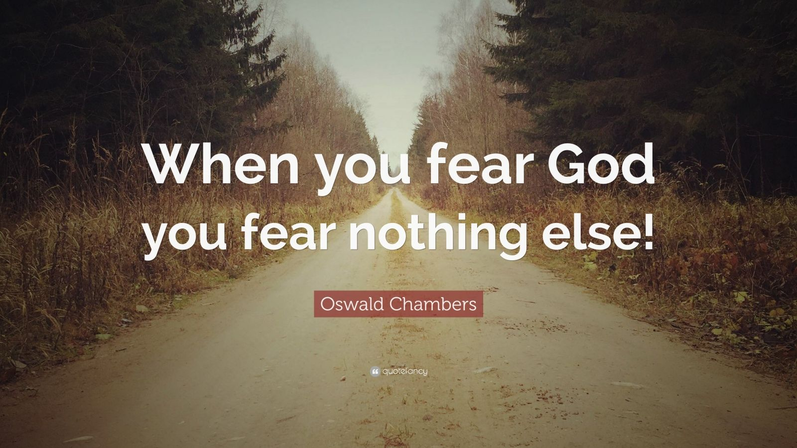 "Oswald Chambers Quote: ""When you fear God you fear nothing else!"""