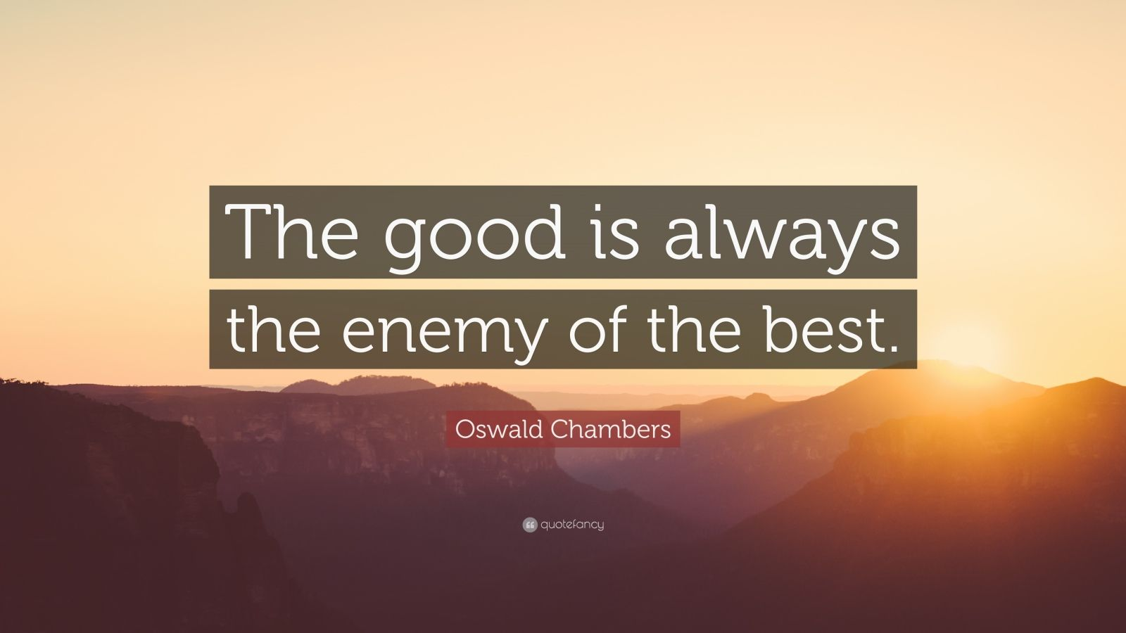 "Oswald Chambers Quote: ""The good is always the enemy of the best."""