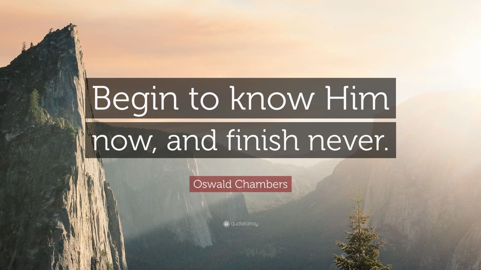 "Oswald Chambers Quote: ""Begin to know Him now, and finish never."""