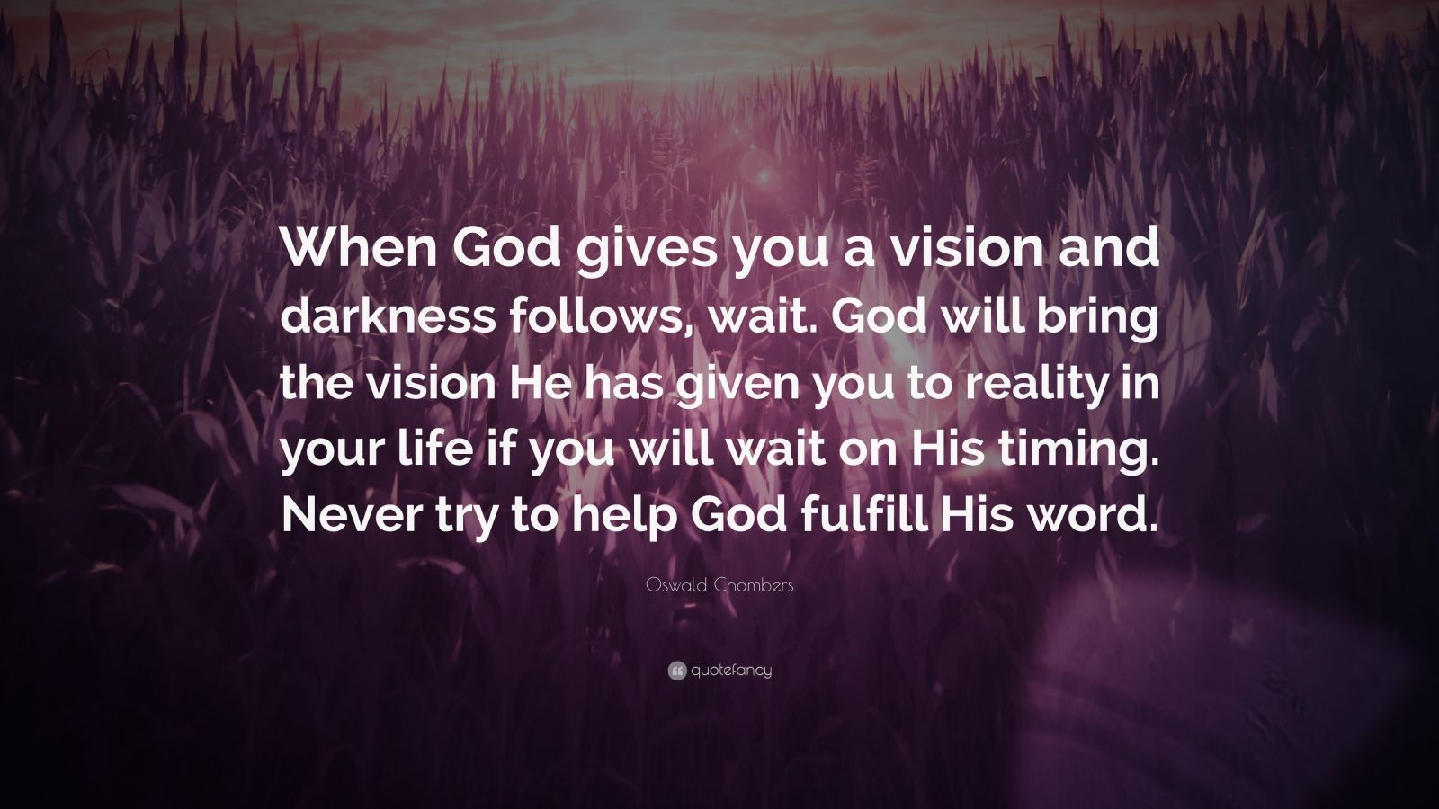 """Oswald Chambers Quote: """"When God gives you a vision and darkness follows, wait. God will bring the vision He has given you to reality in your life if you will wait on His timing. Never try to help God fulfill His word."""""""
