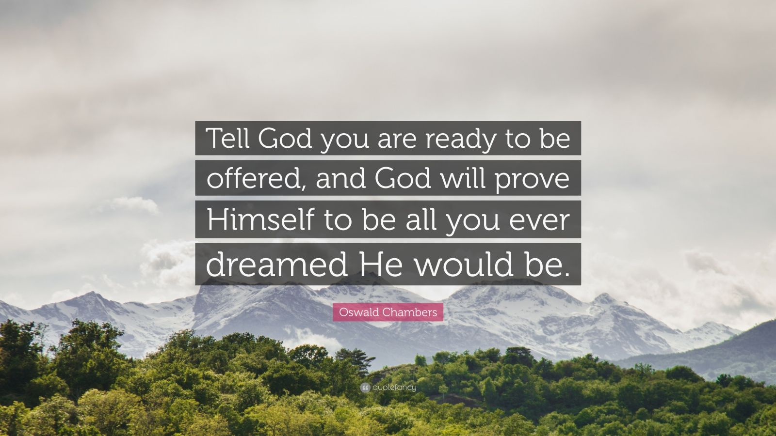 "Oswald Chambers Quote: ""Tell God you are ready to be offered, and God will prove Himself to be all you ever dreamed He would be."""
