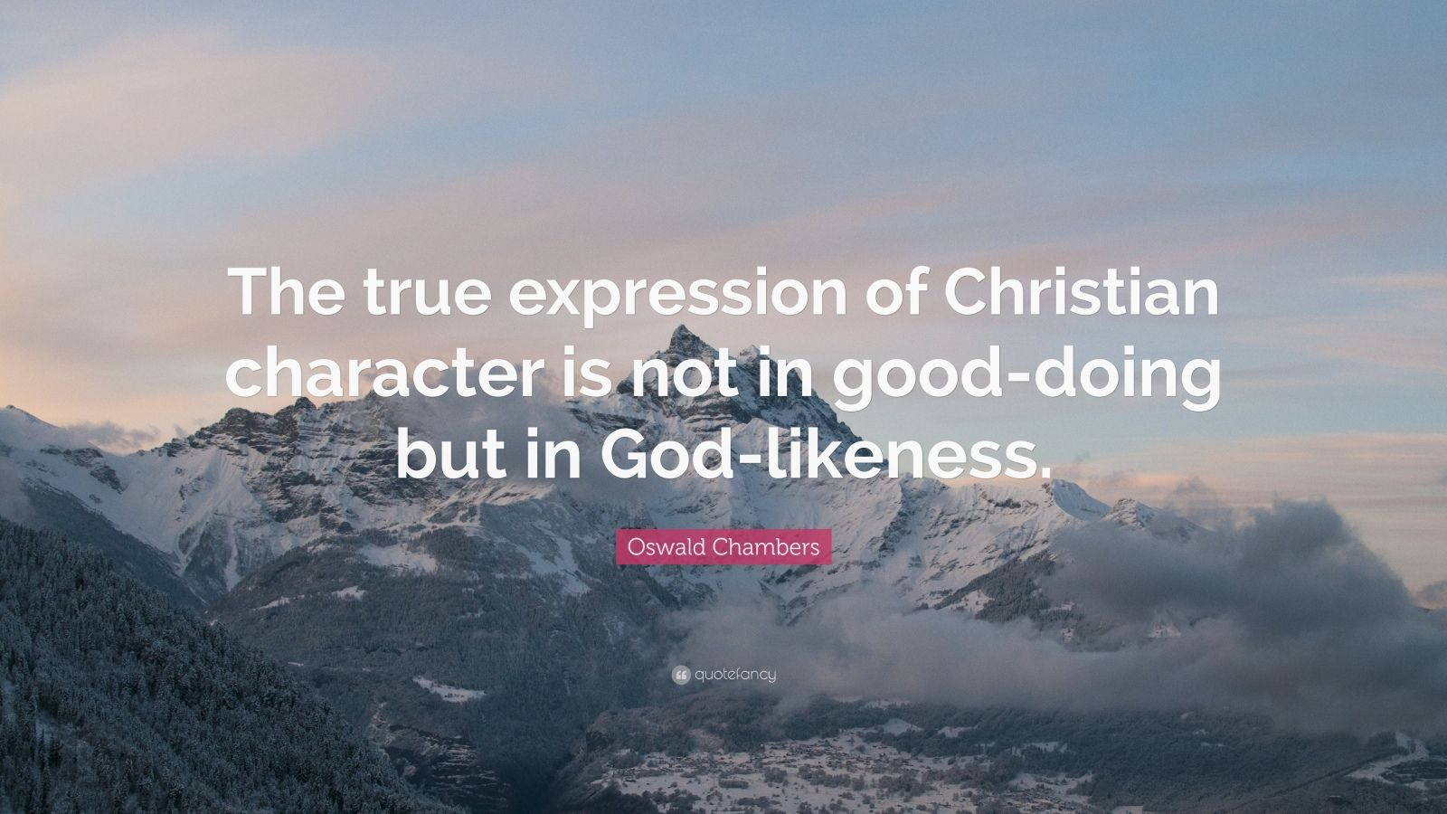 "Oswald Chambers Quote: ""The true expression of Christian character is not in good-doing but in God-likeness."""