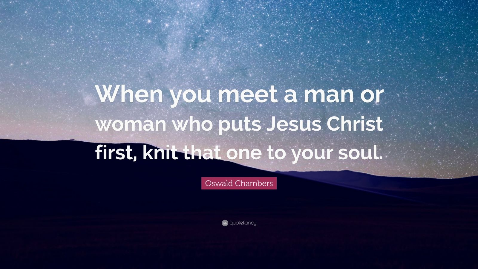 "Oswald Chambers Quote: ""When you meet a man or woman who puts Jesus Christ first, knit that one to your soul."""