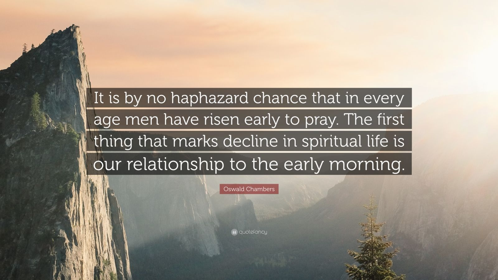 "Oswald Chambers Quote: ""It is by no haphazard chance that in every age men have risen early to pray. The first thing that marks decline in spiritual life is our relationship to the early morning."""