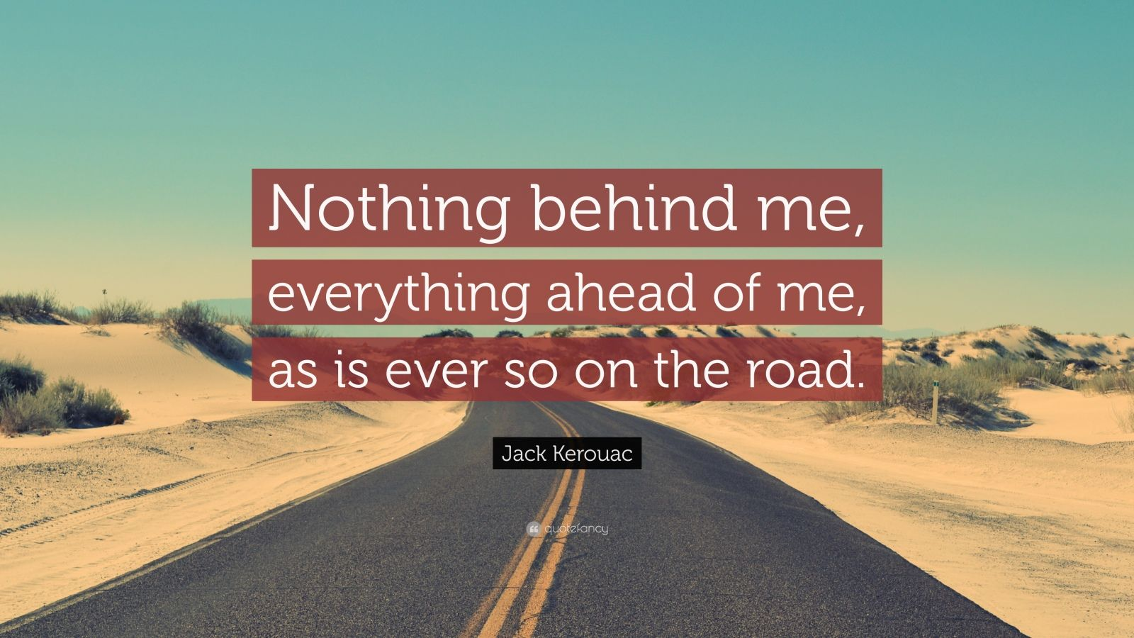 """Jack Kerouac Quote: """"Nothing behind me, everything ahead of me, as is ever so on the road."""""""