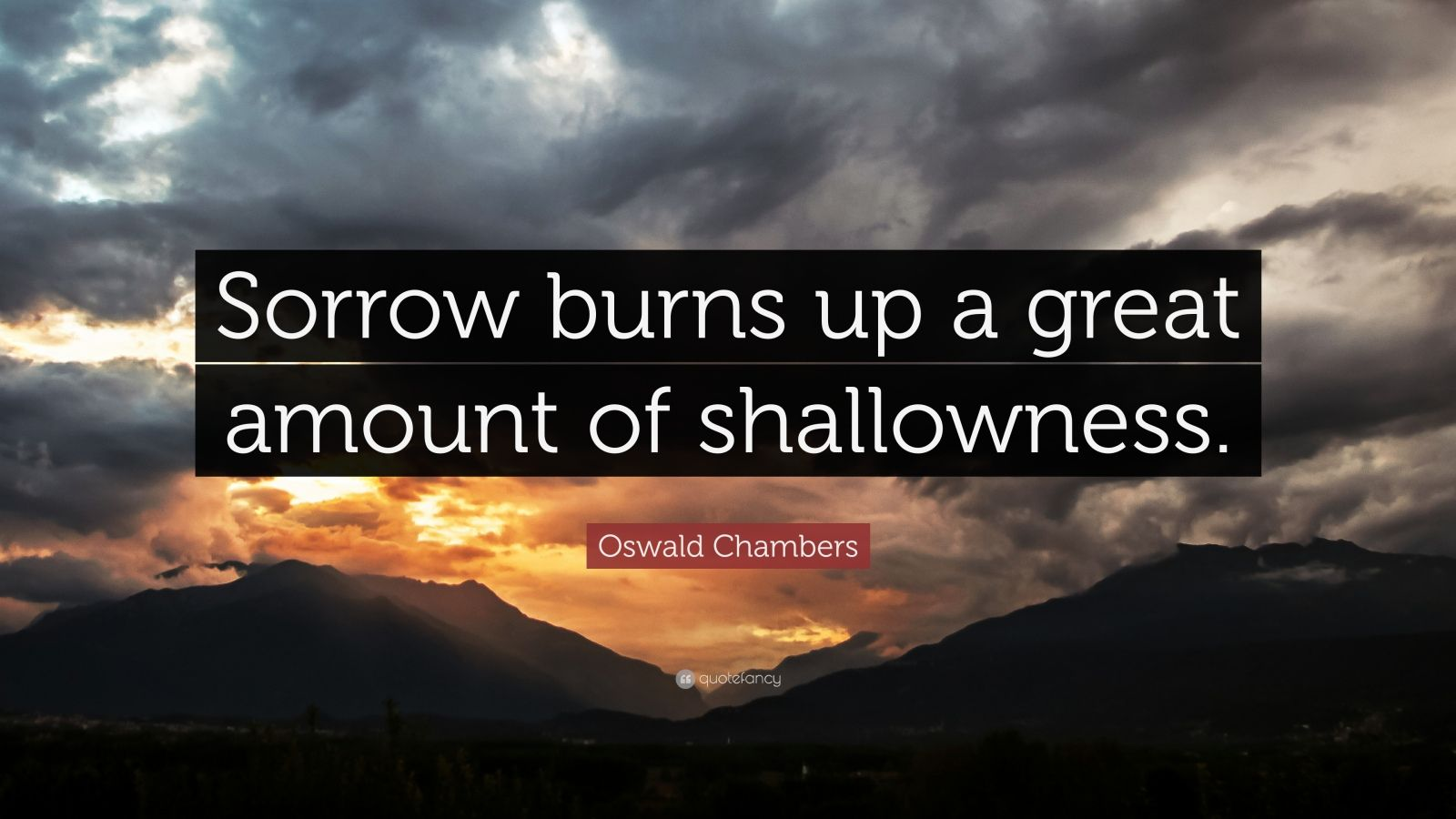 "Oswald Chambers Quote: ""Sorrow burns up a great amount of shallowness."""