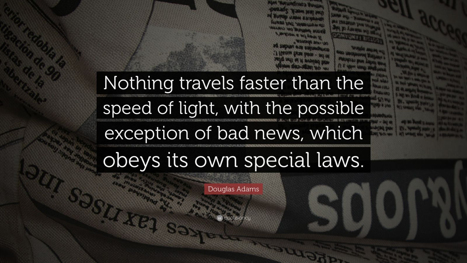 "Douglas Adams Quote: ""Nothing travels faster than the speed of light, with the possible exception of bad news, which obeys its own special laws."""