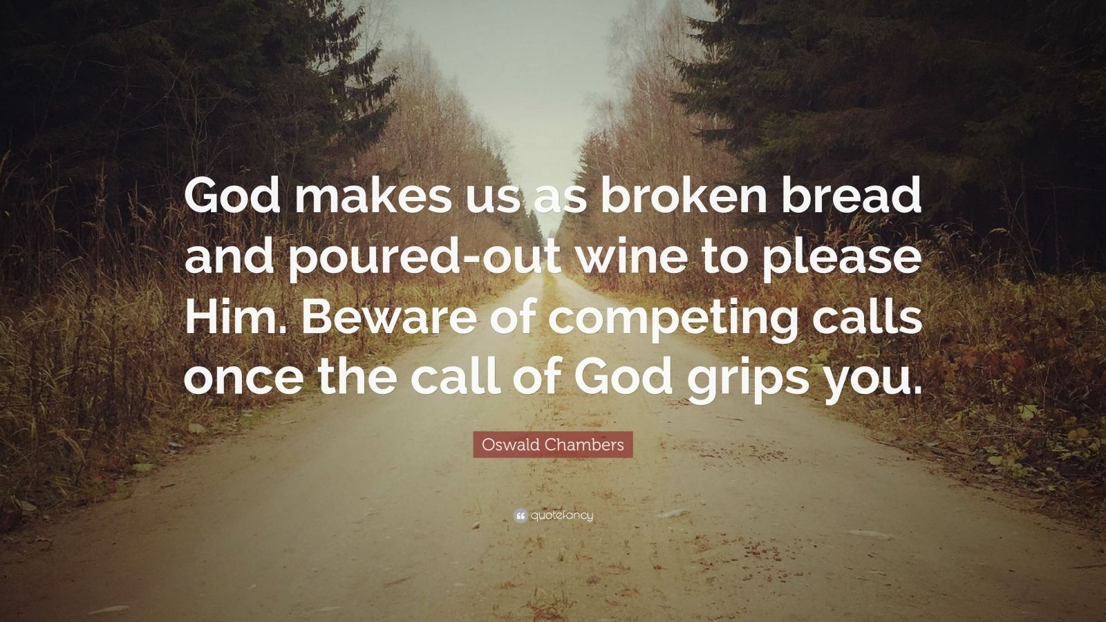 """Oswald Chambers Quote: """"God makes us as broken bread and poured-out wine to please Him. Beware of competing calls once the call of God grips you."""""""