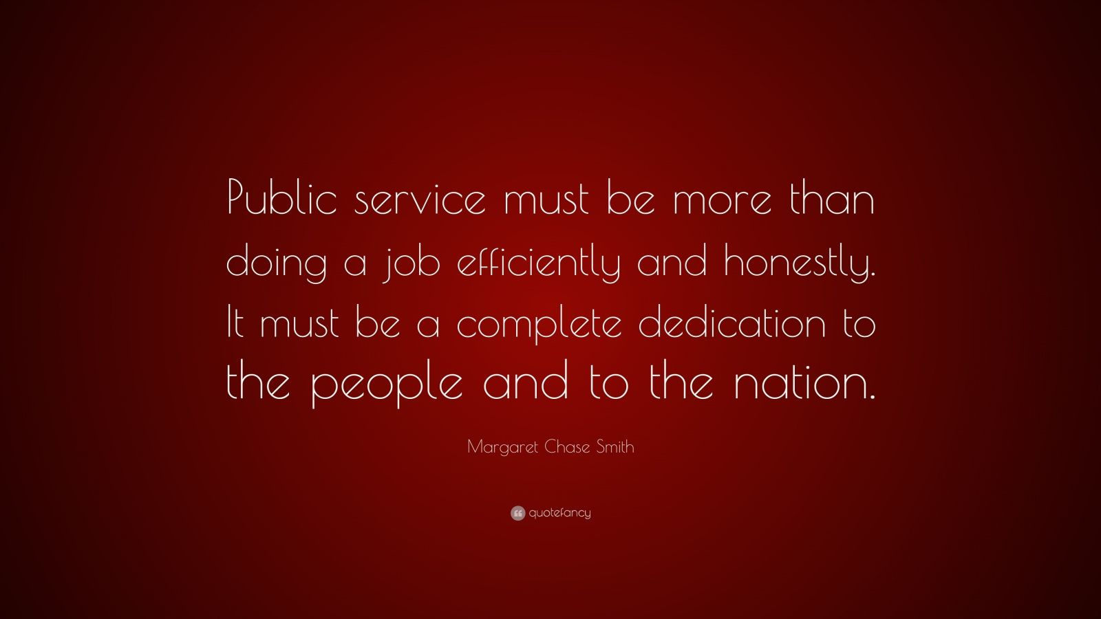 """Margaret Chase Smith Quote: """"Public service must be more than doing a job efficiently and honestly. It must be a complete dedication to the people and to the nation."""""""