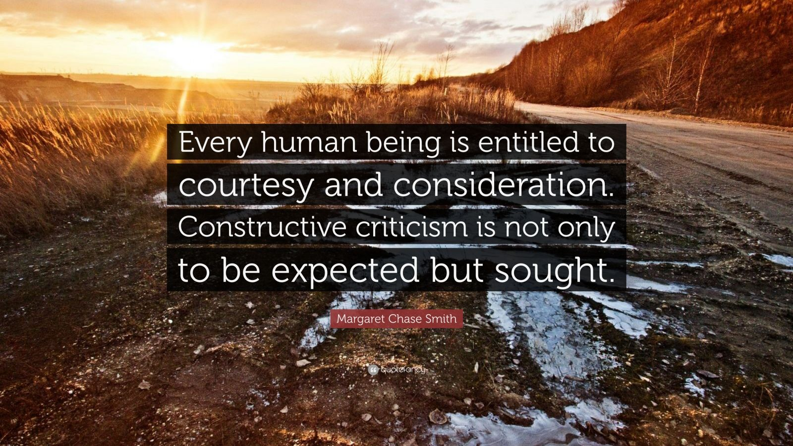 """Margaret Chase Smith Quote: """"Every human being is entitled to courtesy and consideration. Constructive criticism is not only to be expected but sought."""""""