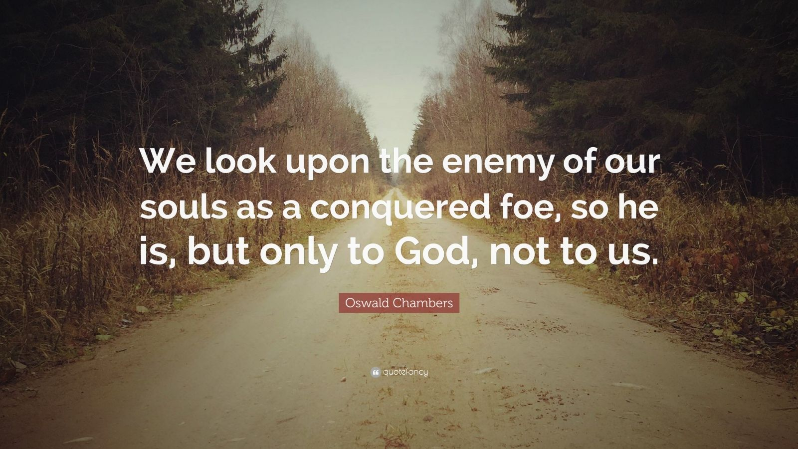 """Oswald Chambers Quote: """"We look upon the enemy of our souls as a conquered foe, so he is, but only to God, not to us."""""""