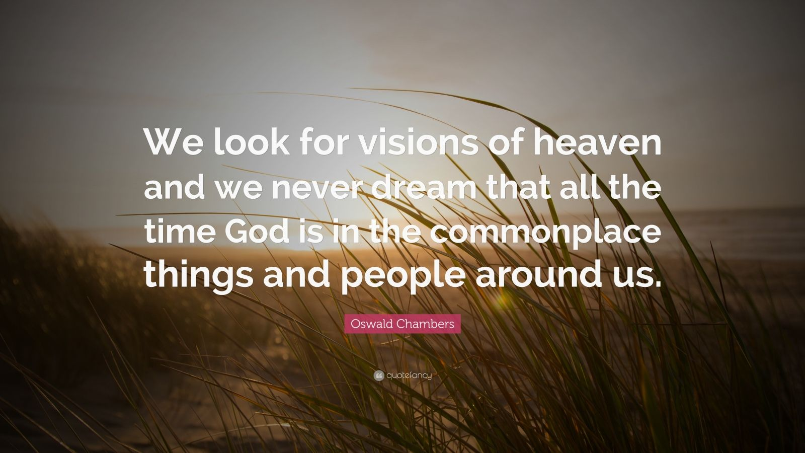 "Oswald Chambers Quote: ""We look for visions of heaven and we never dream that all the time God is in the commonplace things and people around us."""