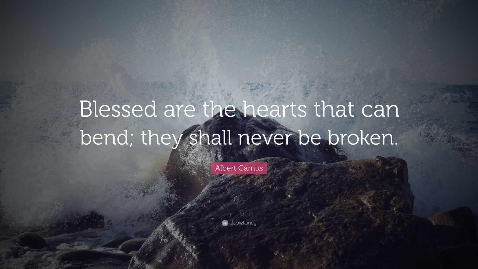 "Albert Camus Quote: ""Blessed are the hearts that can bend; they shall never be broken."""
