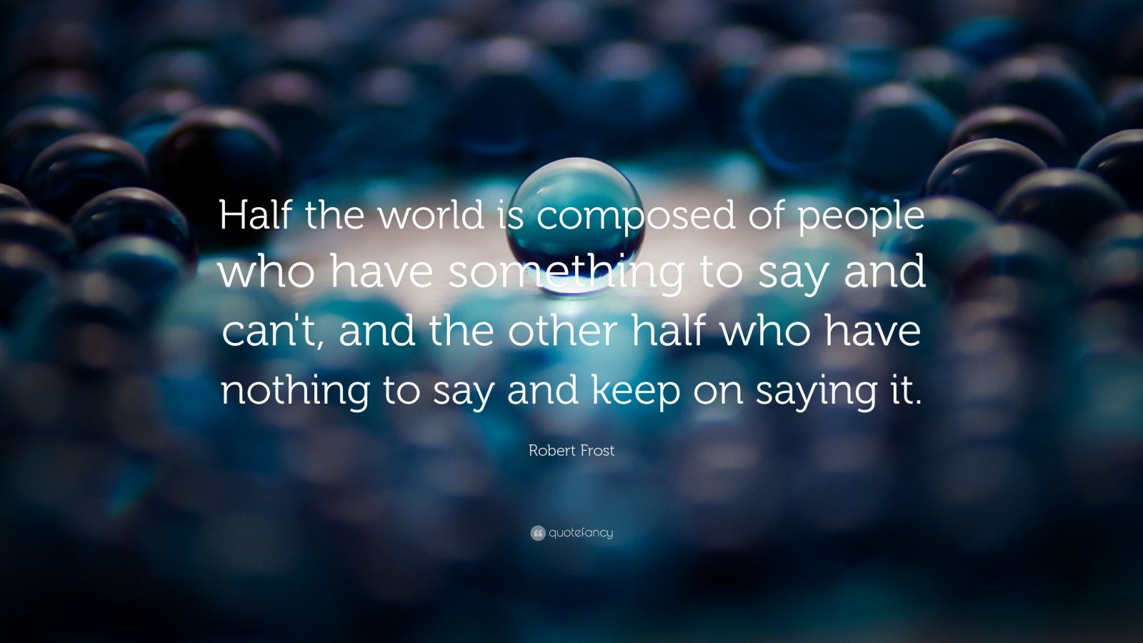 "Robert Frost Quote: ""Half the world is composed of people who have something to say and can't, and the other half who have nothing to say and keep on saying it."""