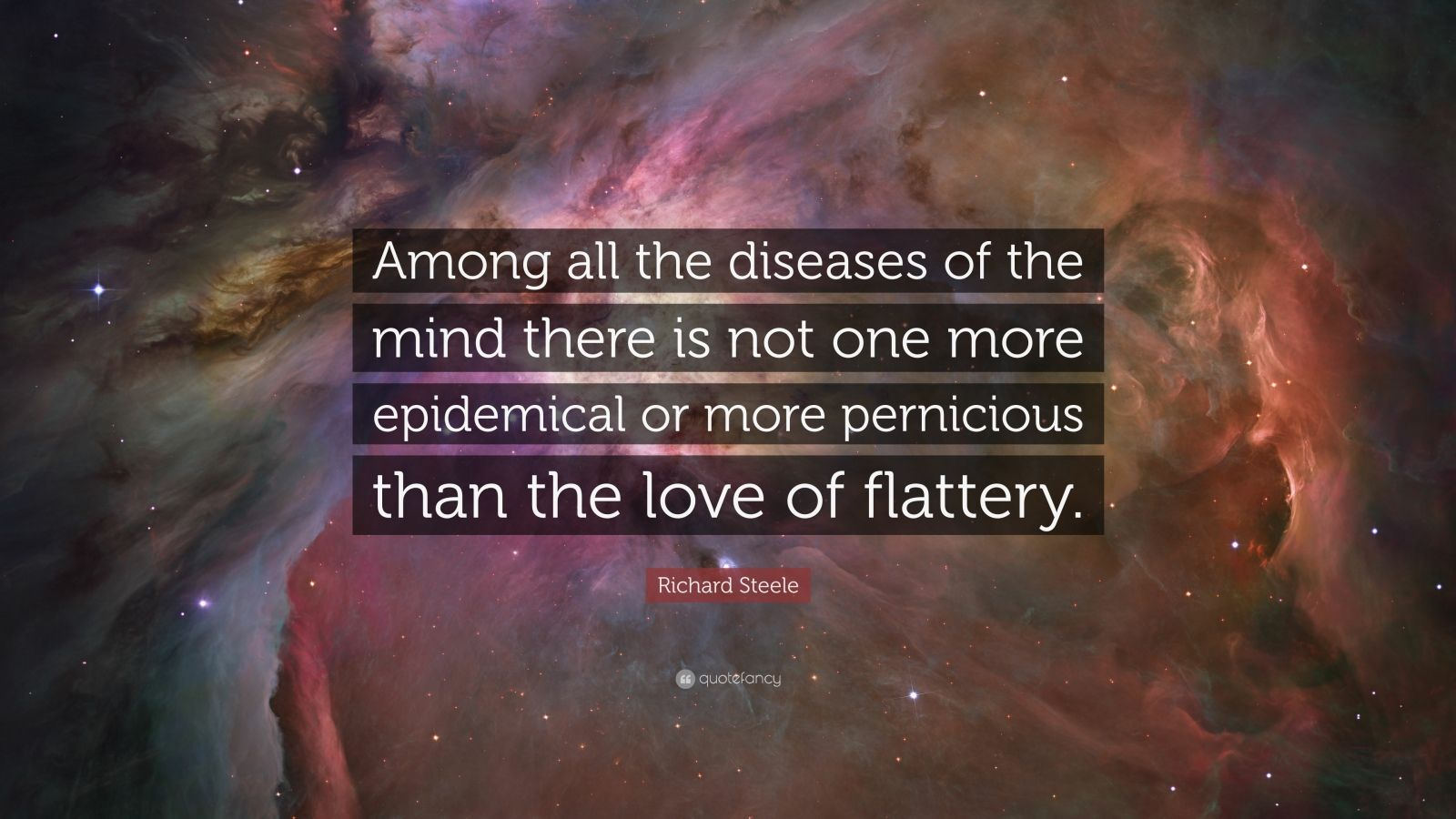 "Richard Steele Quote: ""Among all the diseases of the mind there is not one more epidemical or more pernicious than the love of flattery."""