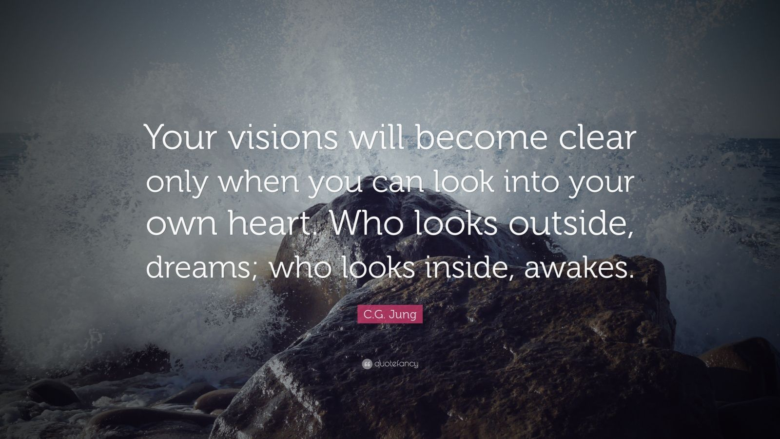 """C.G. Jung Quote: """"Your visions will become clear only when you can look into your own heart. Who looks outside, dreams; who looks inside, awakes."""""""