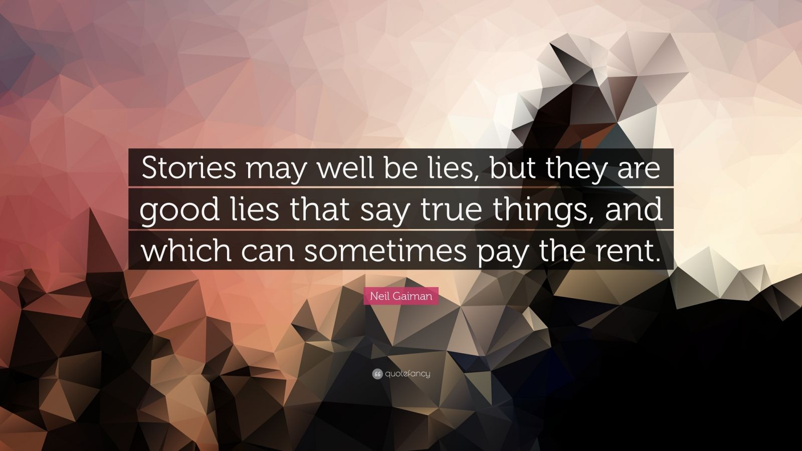 """Neil Gaiman Quote: """"Stories may well be lies, but they are good lies that say true things, and which can sometimes pay the rent."""""""