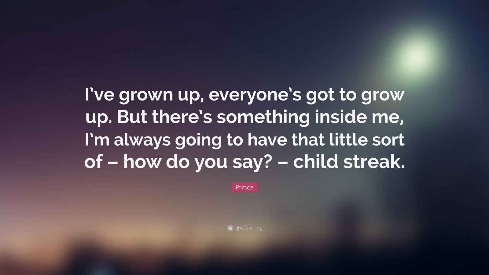 """Prince Quote: """"I've grown up, everyone's got to grow up. But there's something inside me, I'm always going to have that little sort of – how do you say? – child streak."""""""