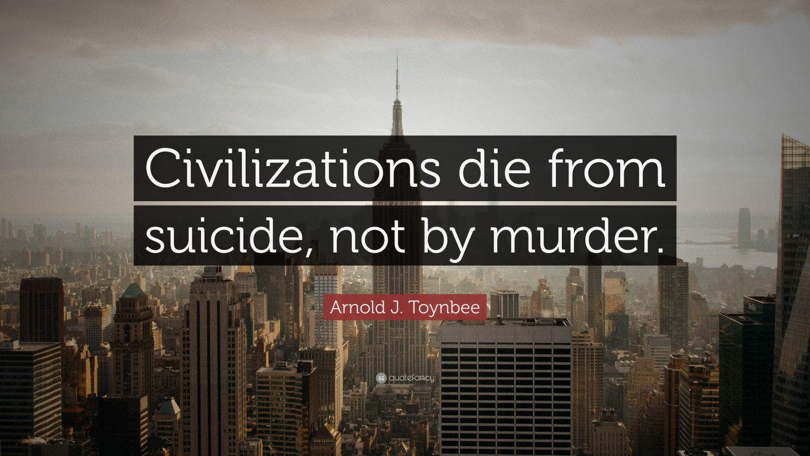 "Arnold J. Toynbee Quote: ""Civilizations die from suicide, not by murder."""