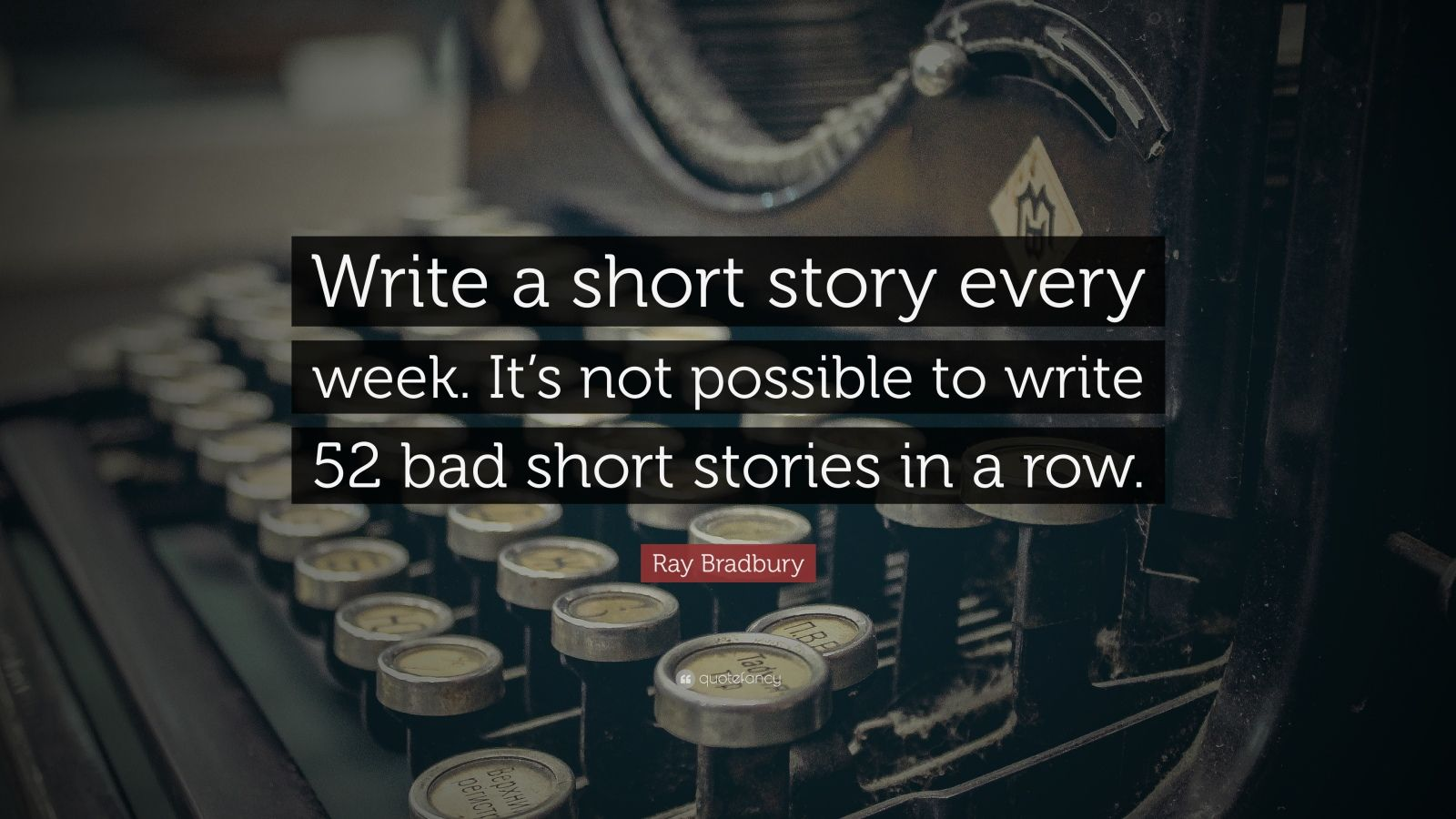 """Ray Bradbury Quote: """"Write a short story every week. It's not possible to write 52 bad short stories in a row."""""""