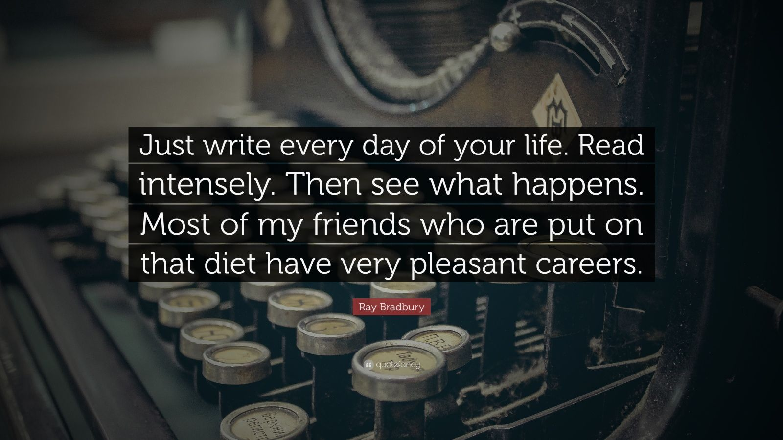 "Ray Bradbury Quote: ""Just write every day of your life. Read intensely. Then see what happens. Most of my friends who are put on that diet have very pleasant careers."""