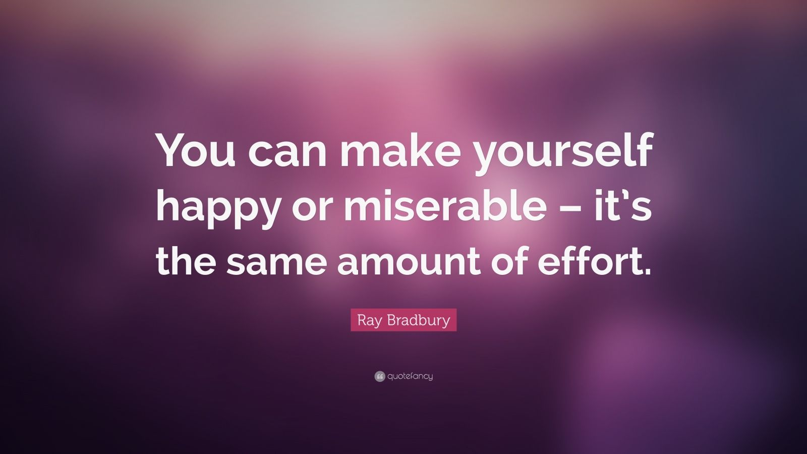 "Ray Bradbury Quote: ""You can make yourself happy or miserable – it's the same amount of effort."""