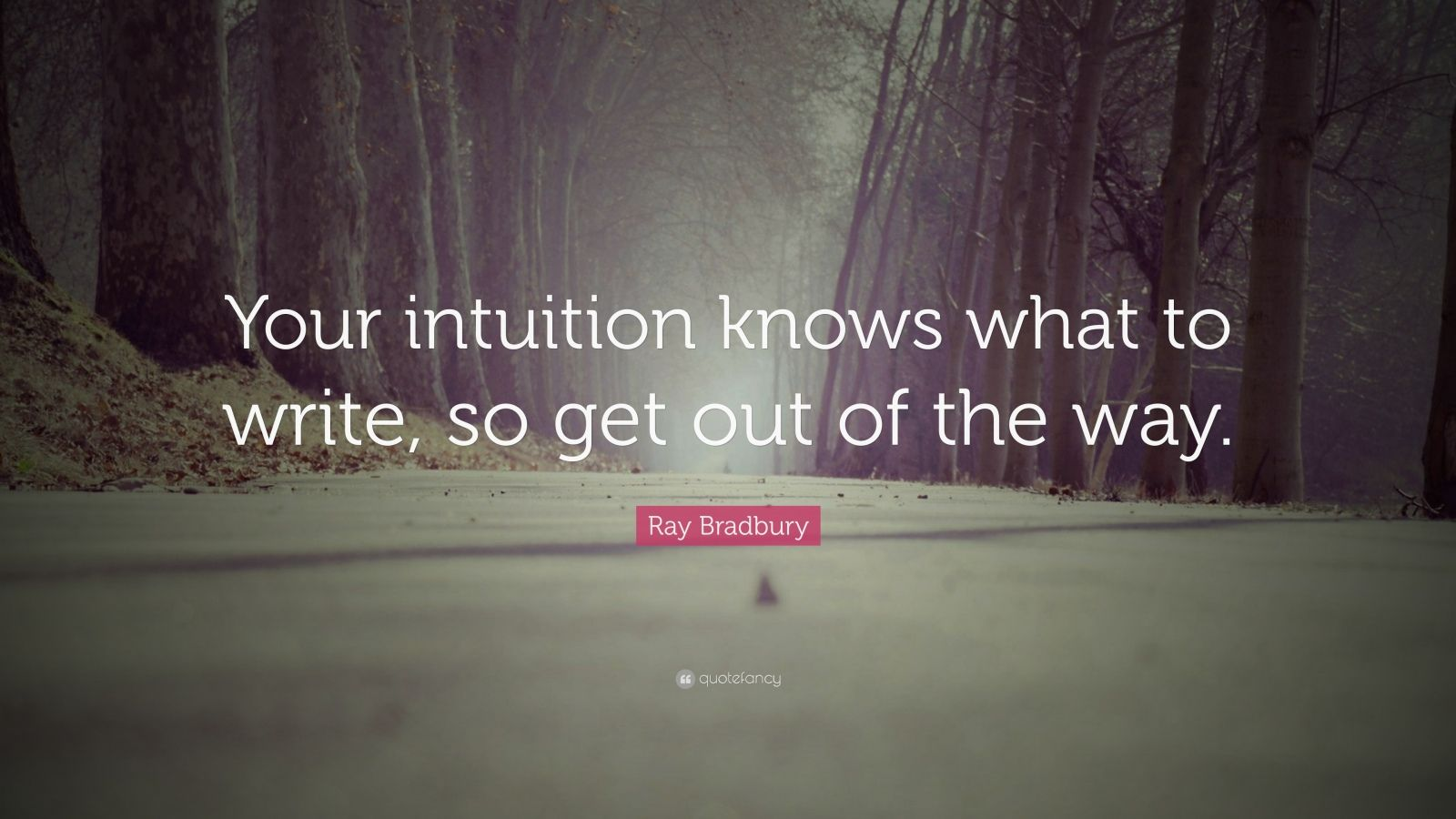 "Ray Bradbury Quote: ""Your intuition knows what to write, so get out of the way."""
