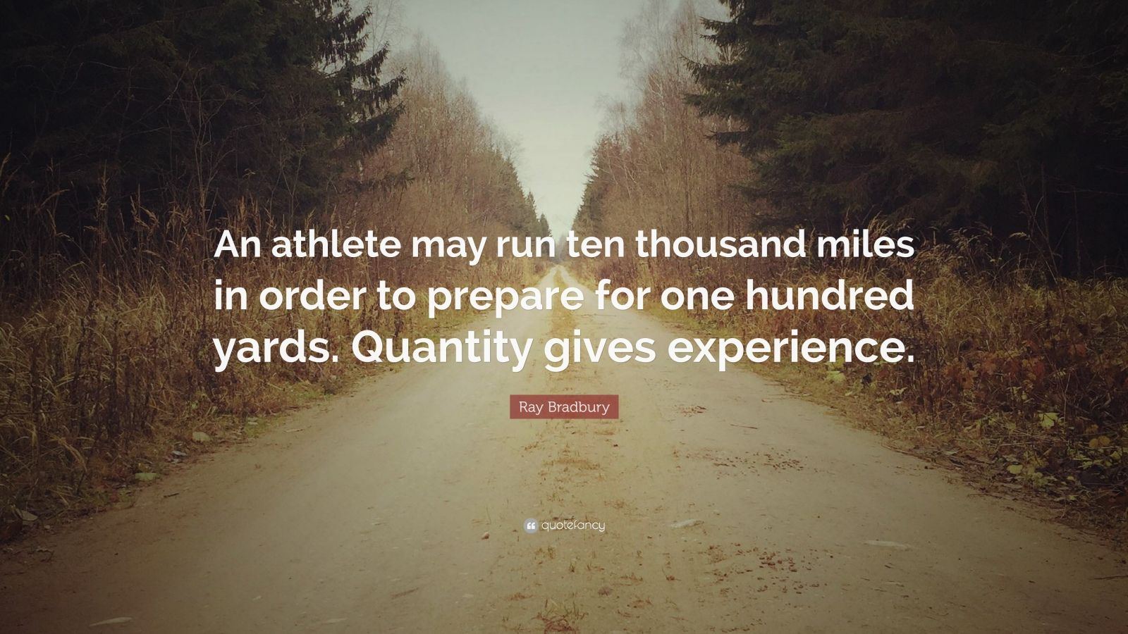 "Ray Bradbury Quote: ""An athlete may run ten thousand miles in order to prepare for one hundred yards. Quantity gives experience."""