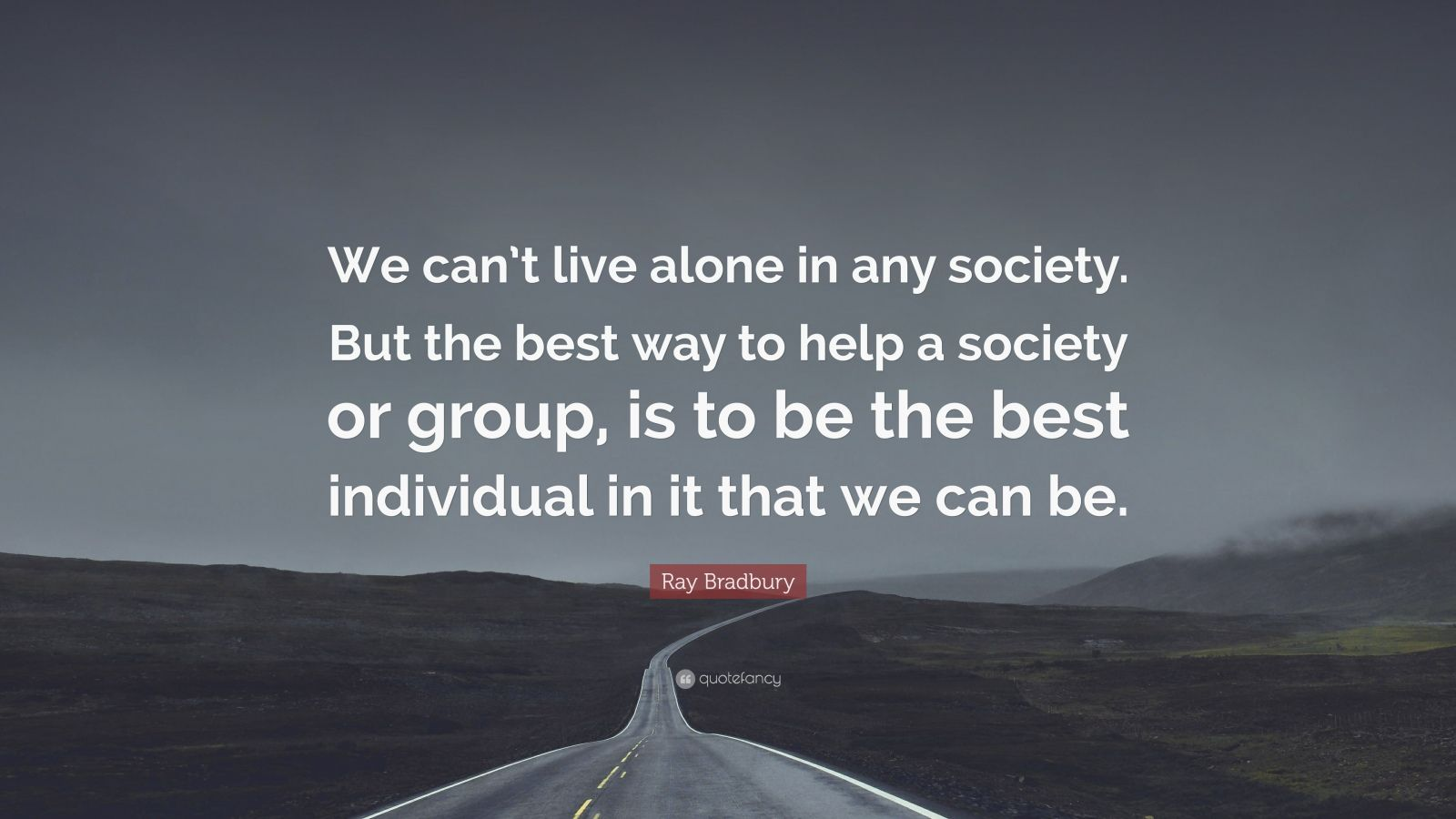 """Ray Bradbury Quote: """"We can't live alone in any society. But the best way to help a society or group, is to be the best individual in it that we can be."""""""