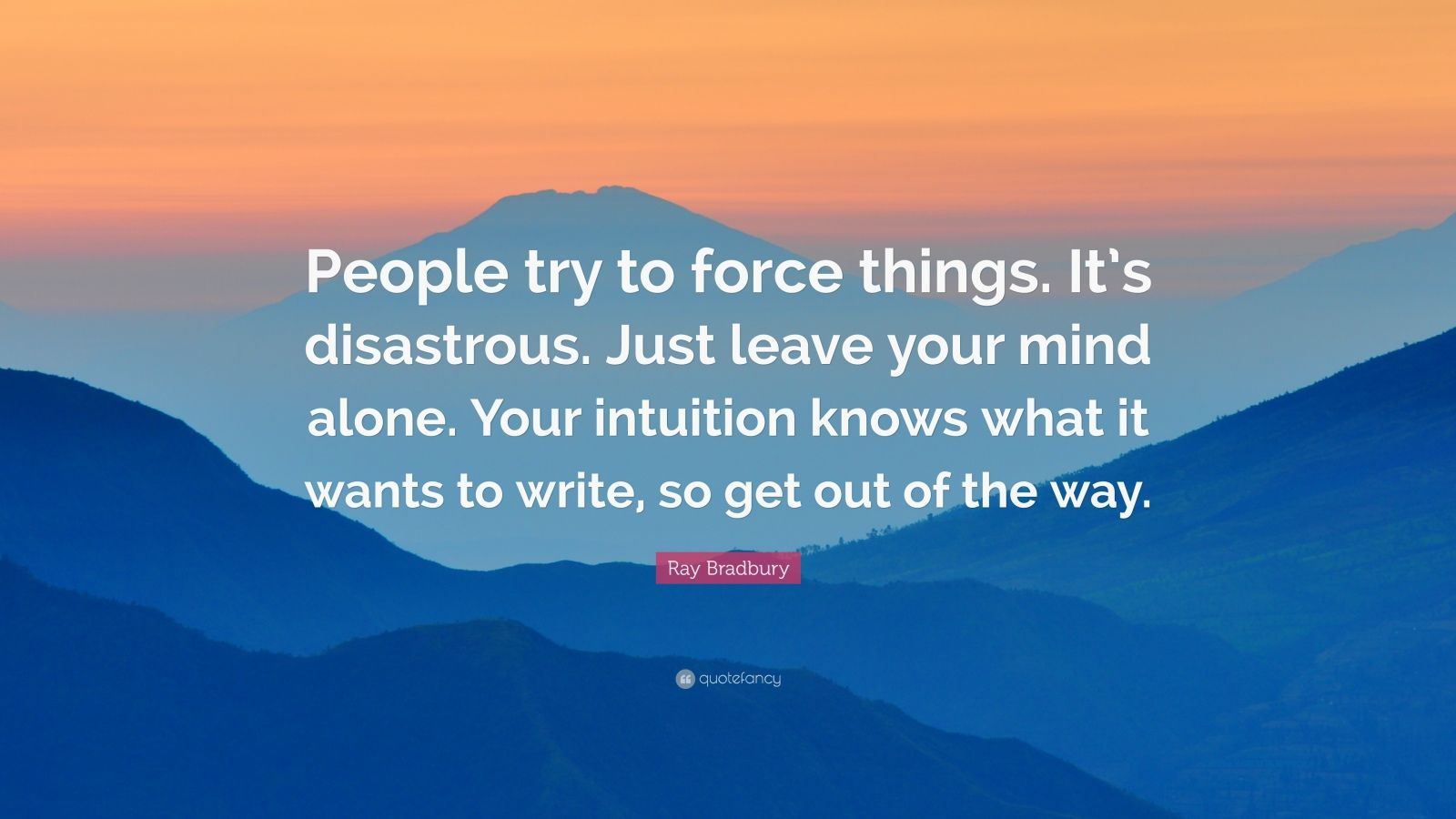 """Ray Bradbury Quote: """"People try to force things. It's disastrous. Just leave your mind alone. Your intuition knows what it wants to write, so get out of the way."""""""