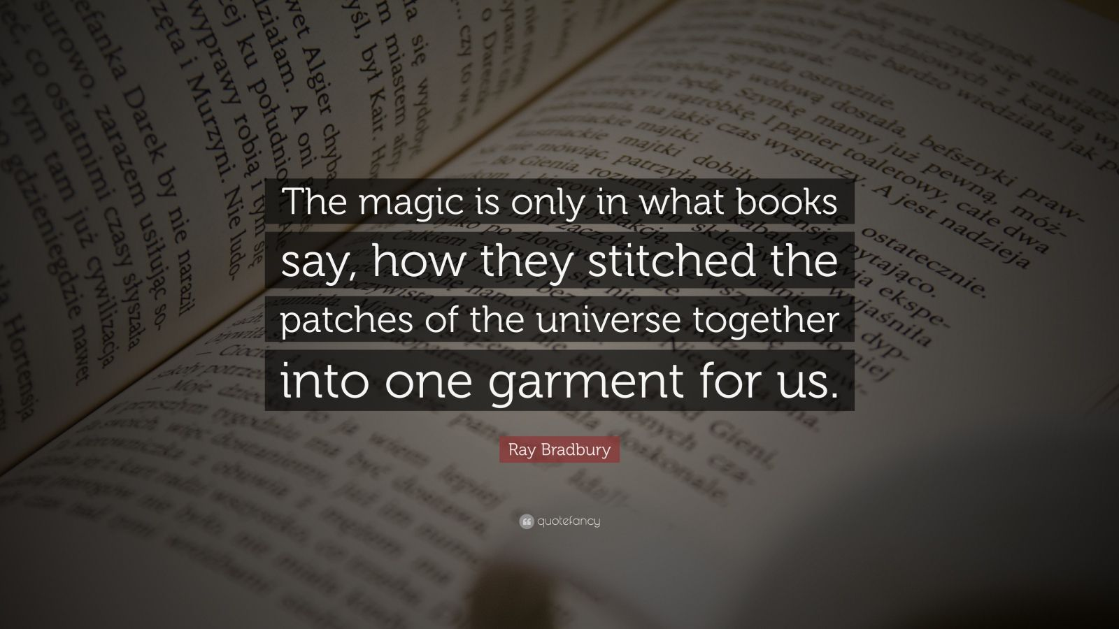 "Ray Bradbury Quote: ""The magic is only in what books say, how they stitched the patches of the universe together into one garment for us."""