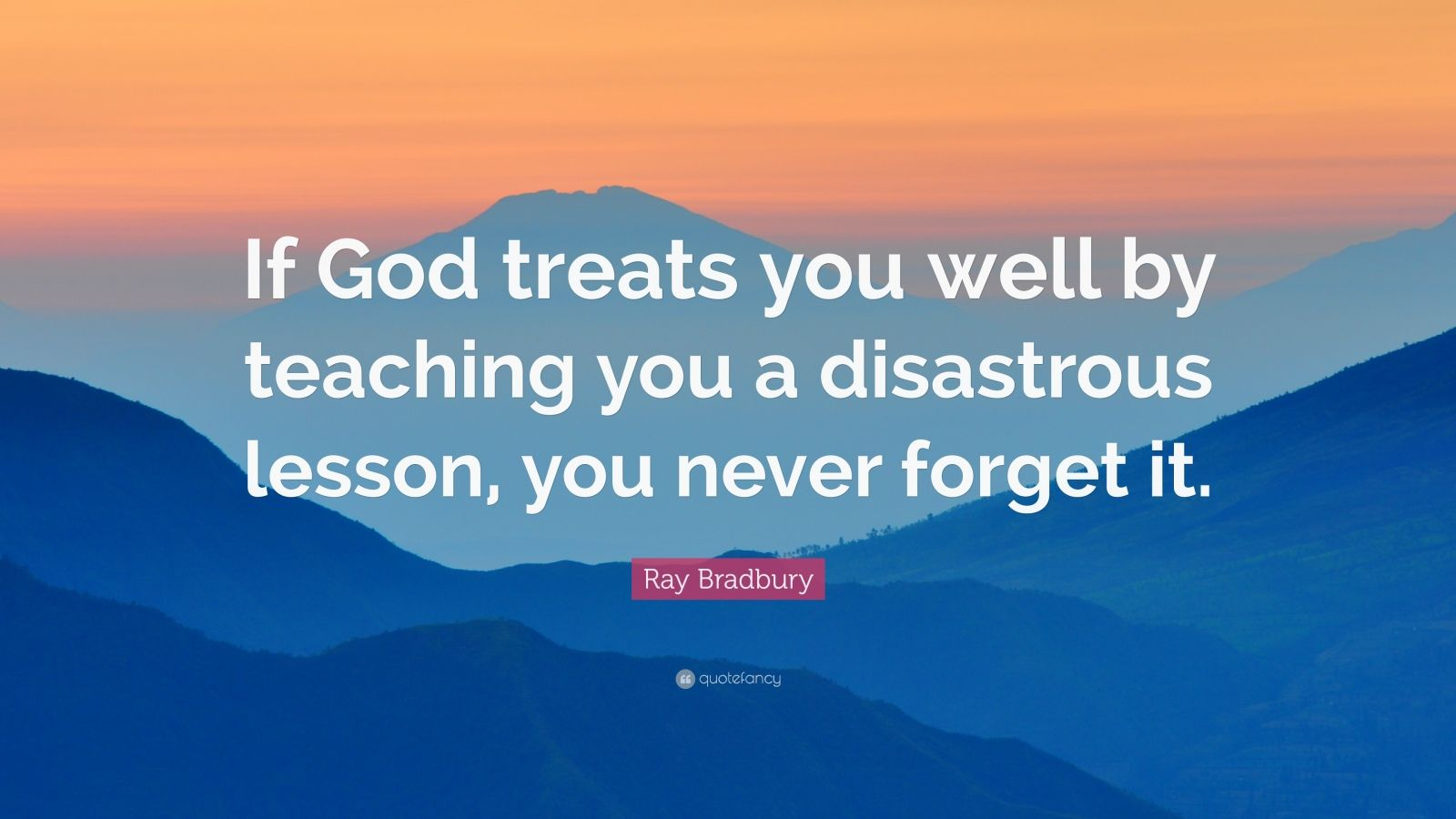 """Ray Bradbury Quote: """"If God treats you well by teaching you a disastrous lesson, you never forget it."""""""