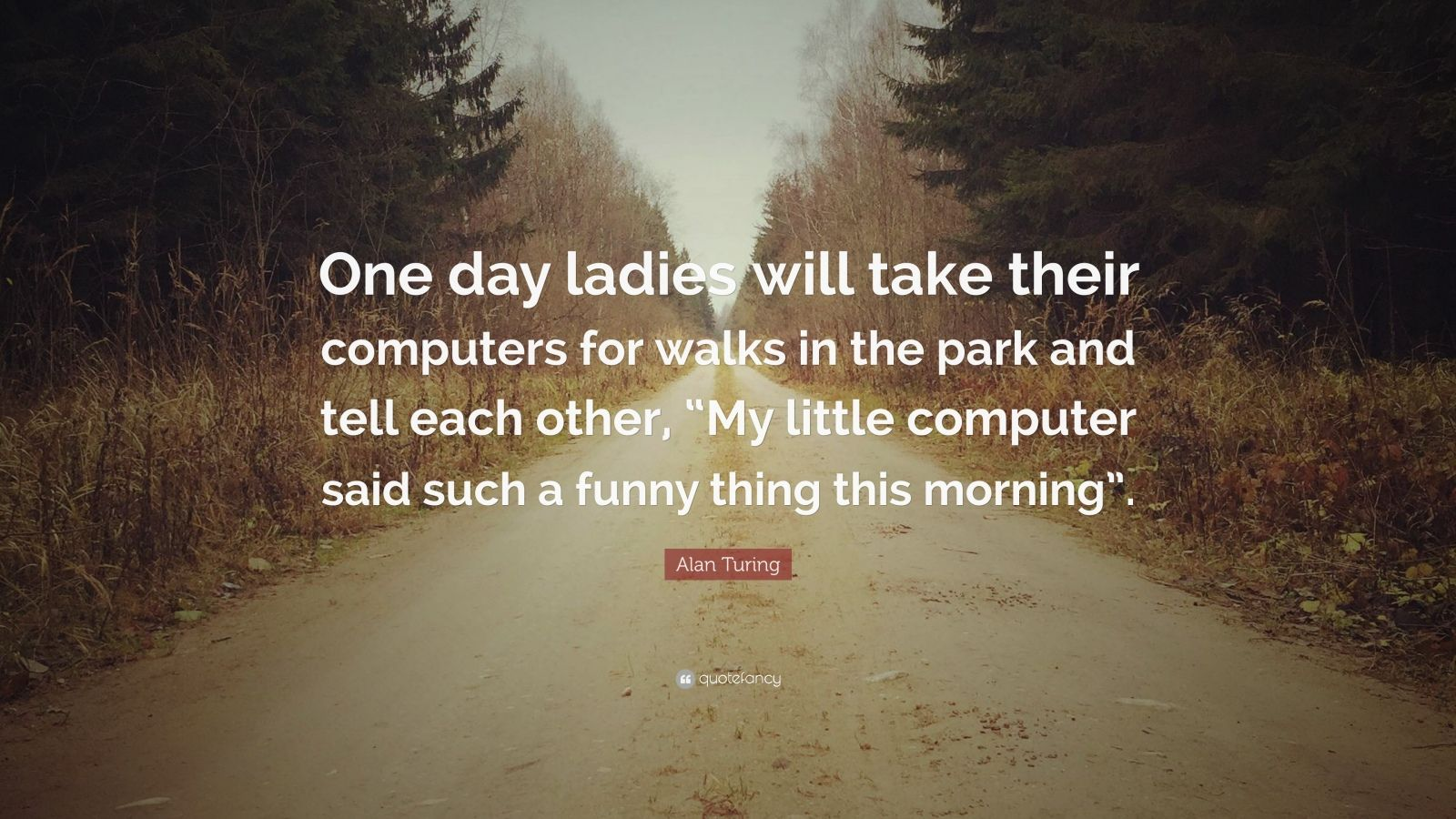 "Alan Turing Quote: ""One day ladies will take their computers for walks in the park and tell each other, ""My little computer said such a funny thing this morning""."""