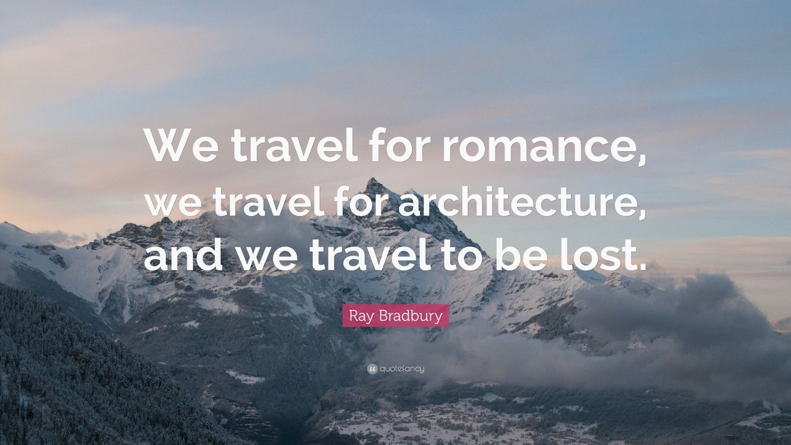 "Ray Bradbury Quote: ""We travel for romance, we travel for architecture, and we travel to be lost."""