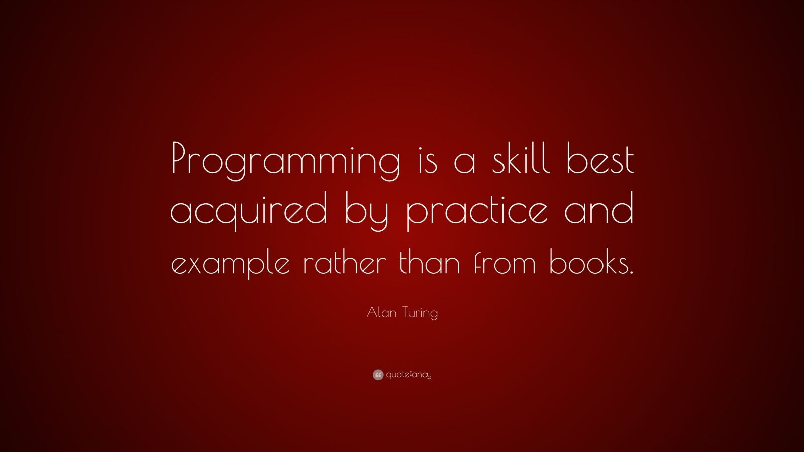 "Alan Turing Quote: ""Programming is a skill best acquired by practice and example rather than from books."""