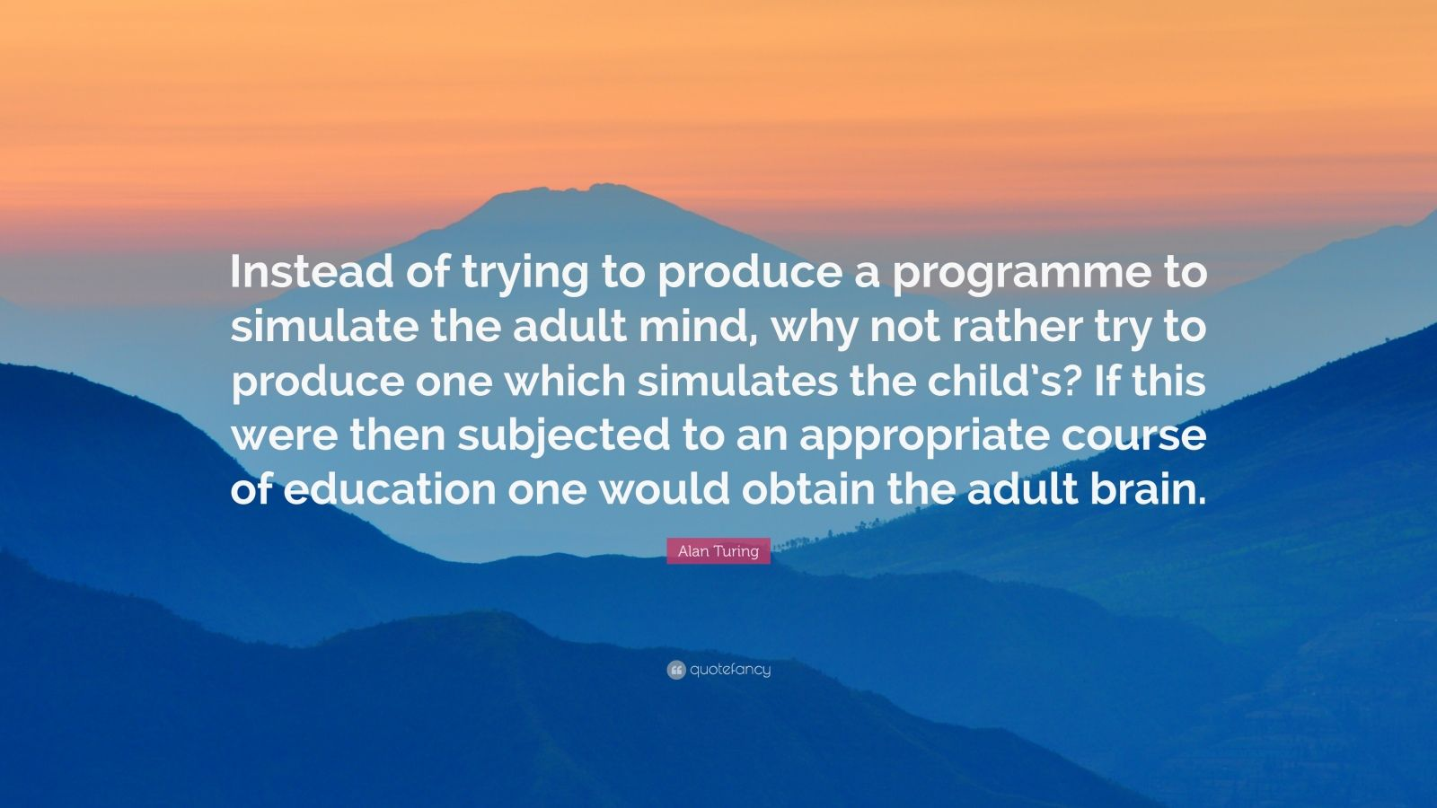 "Alan Turing Quote: ""Instead of trying to produce a programme to simulate the adult mind, why not rather try to produce one which simulates the child's? If this were then subjected to an appropriate course of education one would obtain the adult brain."""