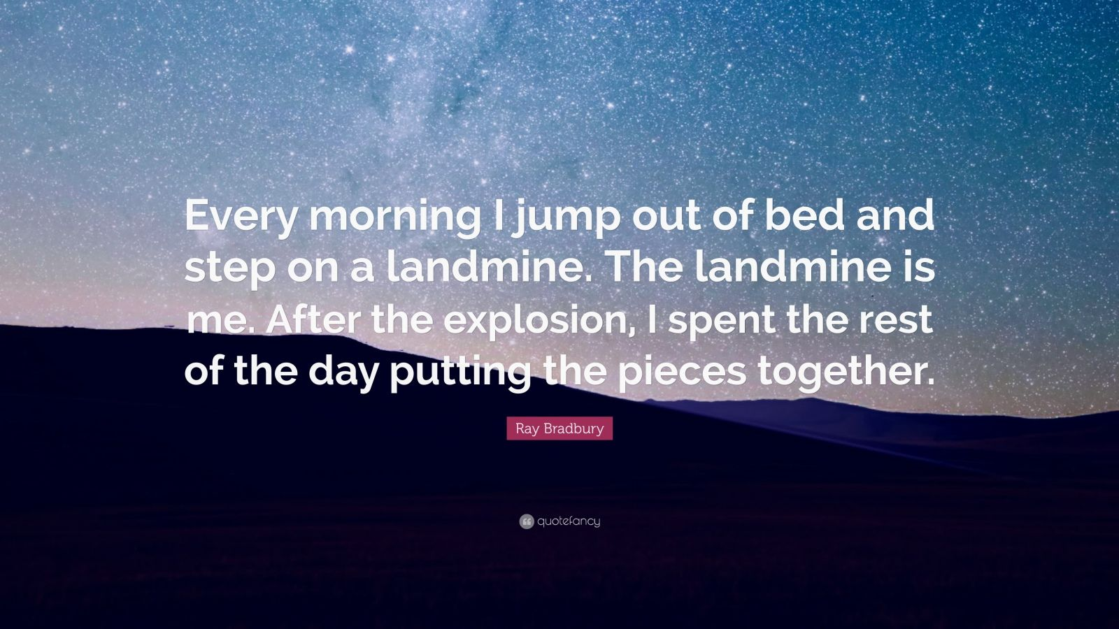 """Ray Bradbury Quote: """"Every morning I jump out of bed and step on a landmine. The landmine is me. After the explosion, I spent the rest of the day putting the pieces together."""""""