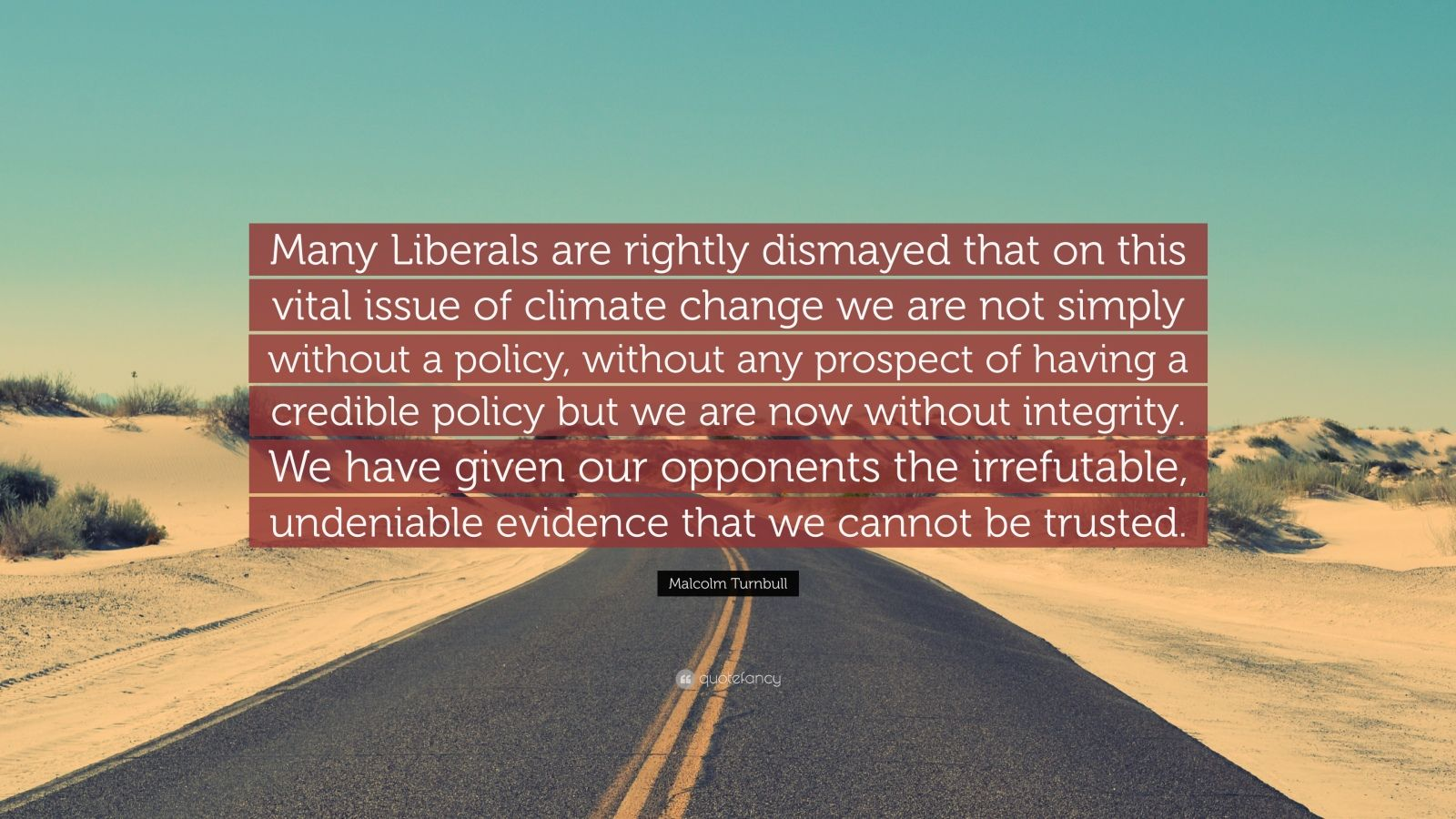 "Malcolm Turnbull Quote: ""Many Liberals are rightly dismayed that on this vital issue of climate change we are not simply without a policy, without any prospect of having a credible policy but we are now without integrity. We have given our opponents the irrefutable, undeniable evidence that we cannot be trusted."""
