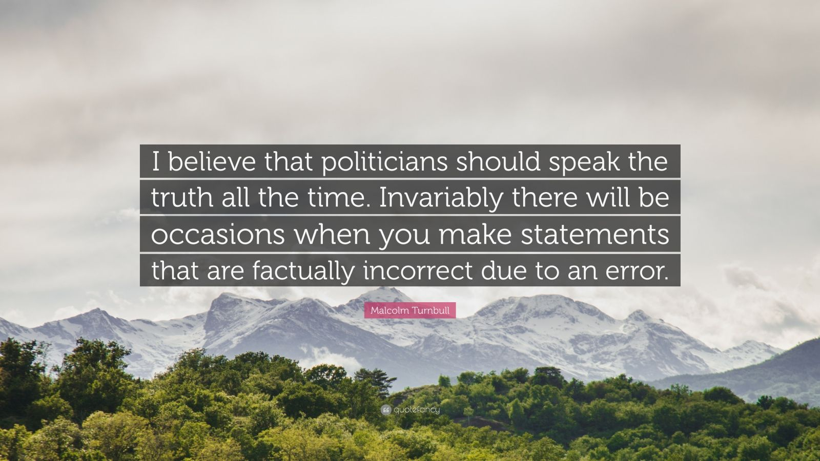"""Malcolm Turnbull Quote: """"I believe that politicians should speak the truth all the time. Invariably there will be occasions when you make statements that are factually incorrect due to an error."""""""