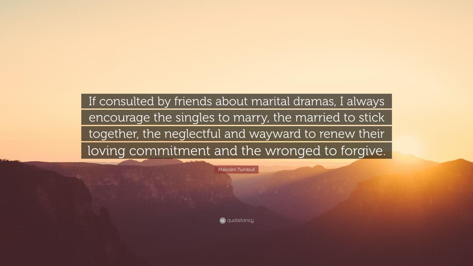 "Malcolm Turnbull Quote: ""If consulted by friends about marital dramas, I always encourage the singles to marry, the married to stick together, the neglectful and wayward to renew their loving commitment and the wronged to forgive."""