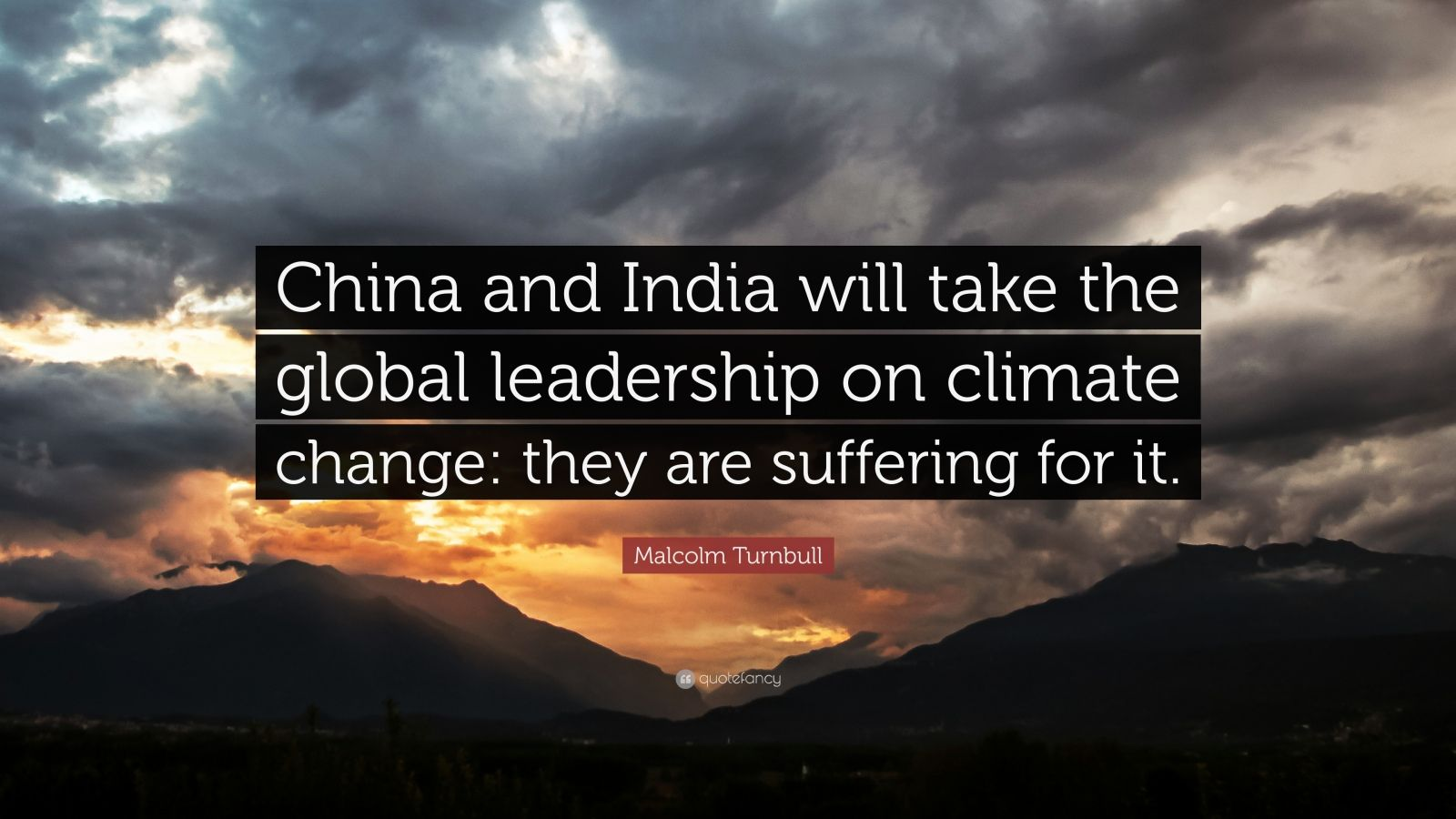 "Malcolm Turnbull Quote: ""China and India will take the global leadership on climate change: they are suffering for it."""