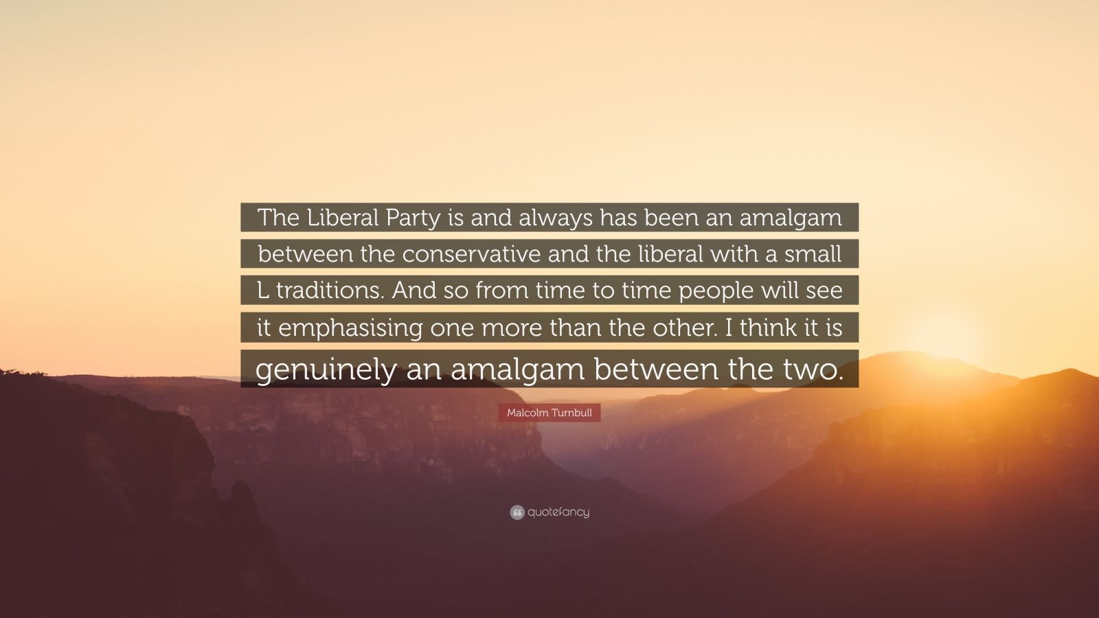 """Malcolm Turnbull Quote: """"The Liberal Party is and always has been an amalgam between the conservative and the liberal with a small L traditions. And so from time to time people will see it emphasising one more than the other. I think it is genuinely an amalgam between the two."""""""