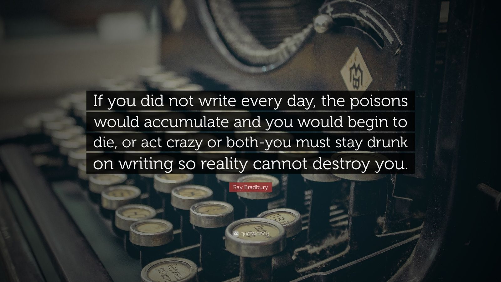 "Ray Bradbury Quote: ""If you did not write every day, the poisons would accumulate and you would begin to die, or act crazy or both-you must stay drunk on writing so reality cannot destroy you."""