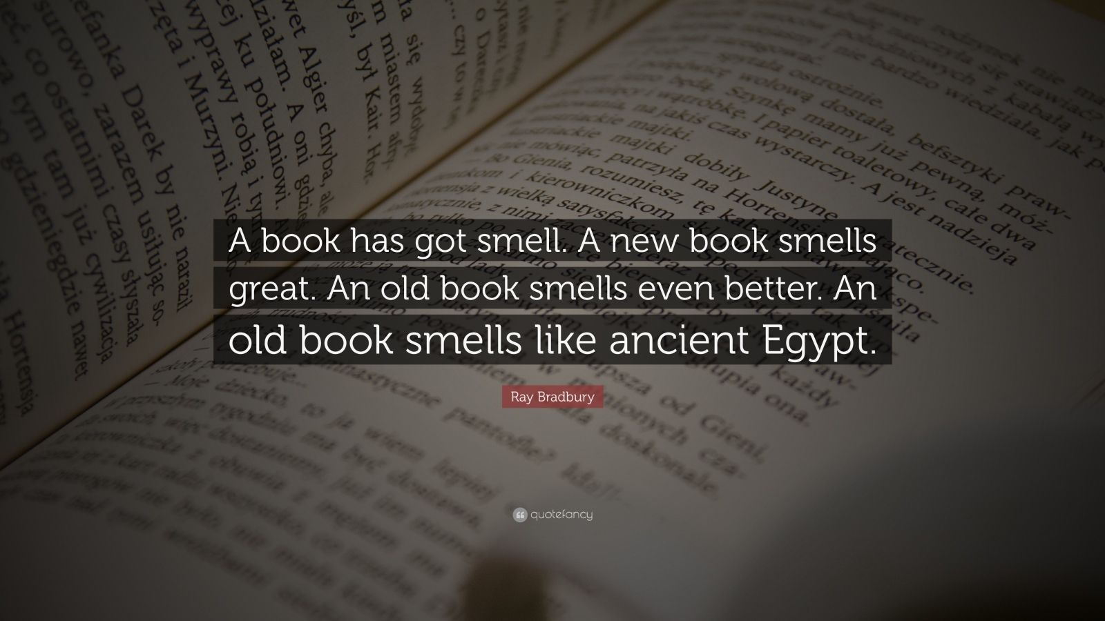 """Ray Bradbury Quote: """"A book has got smell. A new book smells great. An old book smells even better. An old book smells like ancient Egypt."""""""