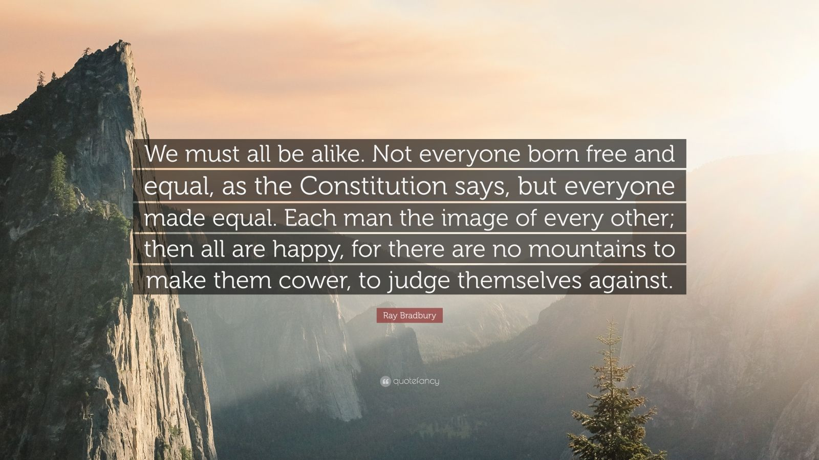 """Ray Bradbury Quote: """"We must all be alike. Not everyone born free and equal, as the Constitution says, but everyone made equal. Each man the image of every other; then all are happy, for there are no mountains to make them cower, to judge themselves against."""""""