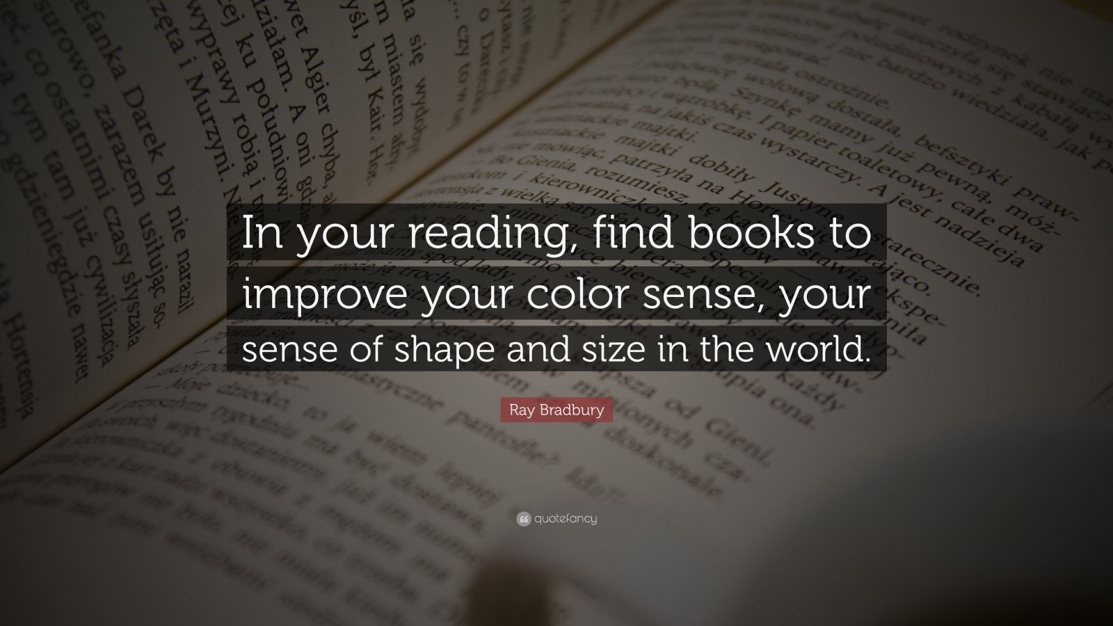 """Ray Bradbury Quote: """"In your reading, find books to improve your color sense, your sense of shape and size in the world."""""""